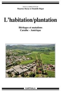 Maurice Burac et Danielle Bégot - L'habitation/plantation - Héritages et mutations Caraïbe-Amérique.