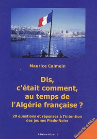 Maurice Calmein - Dis, c'était comment, au temps de l'Algérie française ? - 20 questions et réponses à l'intention des jeunes Pieds-Noirs.