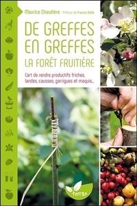 De greffes en greffes, la forêt fruitière- L'art de rendre productifs friches, landes, causses, garrigues et maquis... - Maurice Chaudière |