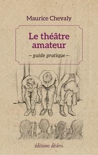 Maurice Chevaly - Le théâtre amateur - Guide pratique.