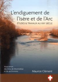 Maurice Clément - L'endiguement de l'Isère et de l'Arc - Etudes & travaux au XIXe siècle.