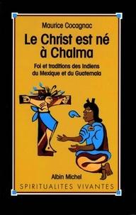 Maurice Cocagnac - Le Christ est né à Chalma - Foi et tradition des indiens du Mexique et du Guatemala.
