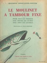 Maurice Constantin-Weyer et Jean Bernard - Le moulinet à tambour fixe - Pêche tous les poissons, avec toutes les esches, avec tous les leurres.