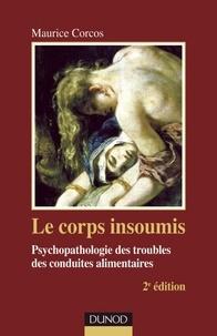 Maurice Corcos - Le corps insoumis - 2e ed. - Psychopathologie des troubles des conduites alimentaires.