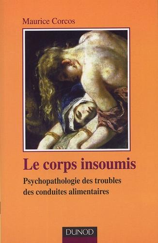 Maurice Corcos - Le corps insoumis - Psyhopathologie des troubles des conduites alimentaires.