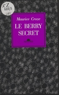 Maurice Croze et Marie-Françoise Lafond - Le Berry secret.