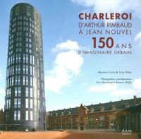 Maurice Culot et Lola Pirlet - Charleroi, d'Arthur Rimbaud à Jean Nouvel - 150 ans d'imaginaire urbain.