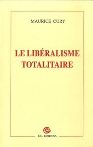 Maurice Cury - Le libéralisme totalitaire.