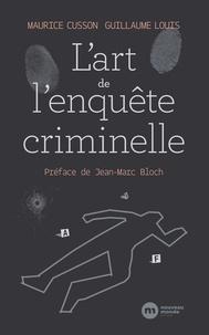 Maurice Cusson et Guillaume Louis - L'art de l'enquête criminelle - A la recherche de la vérité, de la sécurité et de la justice.