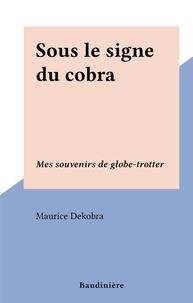 Maurice Dekobra - Sous le signe du cobra - Mes souvenirs de globe-trotter.