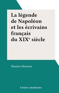 Maurice Descotes - La légende de Napoléon et les écrivains français du XIXe siècle.
