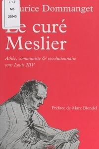 Maurice Dommanget et Marc Blondel - Le curé Meslier - Athée, communiste et révolutionnaire sous Louis XIV.