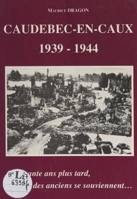 Maurice Dragon - Caudebec-en-Caux, 1939-1944 - Cinquante ans plus tard, des anciens se souviennent....