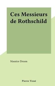Maurice Druon - Ces Messieurs de Rothschild.