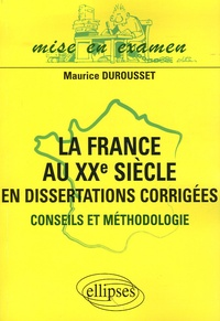 Maurice Durousset - La France au XXe siècle en dissertations corrigées - Conseils et méthodologie.