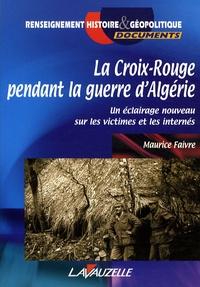 Maurice Faivre - La Croix-Rouge pendant la guerre d'Algérie - Un éclairage nouveau sur les victimes et les internés.