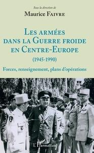 Maurice Faivre - Les armées dans la Guerre froide en Centre-Europe (1945-1990) - Forces, renseignement, plans d'opérations.