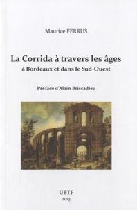 Maurice Ferrus - La corrida à travers les âges à Bordeaux et dans le Sud-Ouest.