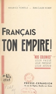 """Maurice Fontele et Jean-Claude Robert - Français, ton Empire ! - """"Nos colonies"""", leur passé, leur présent, leur avenir."""