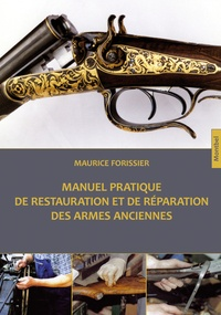Maurice Forissier - Manuel pratique de restauration et de réparation des armes anciennes.
