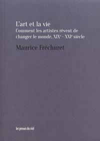 Maurice Fréchuret - L'art et la vie - Comment les artistes rêvent de changer le monde, XIXe-XXIe siècle.