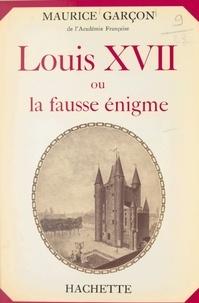 Maurice Garçon - Louis XVII - Ou La fausse énigme.