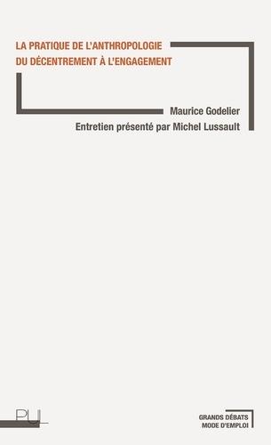 Maurice Godelier et Michel Lussault - La pratique de l'anthropologie - Du décentrement à l'engagement.