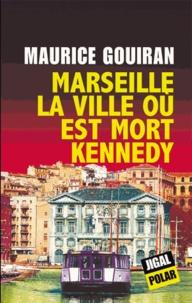 Maurice Gouiran - Marseille, la ville où est mort Kennedy.