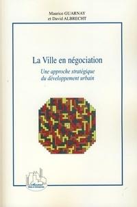 Maurice Guarnay et David Albrecht - La Ville en négociation - Une approche stratégique du développement urbain.