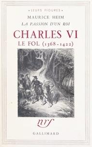 Maurice Heim - Charles VI le Fol, 1368-1422 - La passion d'un roi.