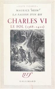 Maurice Heim - La passion d'un roi : Charles VI le Fol, 1368-1422.