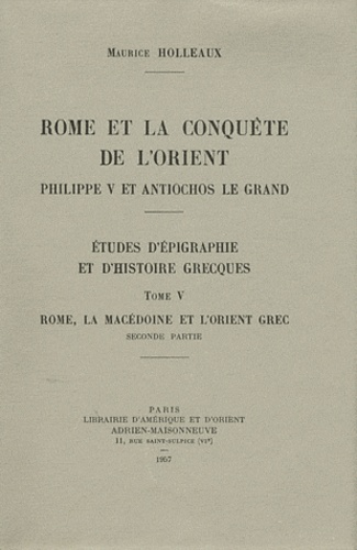 Maurice Holleaux - Etudes d'épigraphie et d'histoire grecques - Tome 5, Rome, la Macédoine et l'Orient grec seconde partie.