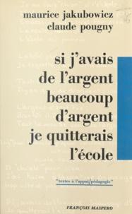 Maurice Jakubowicz et Claude Pougny - Si j'avais de l'argent, beaucoup d'argent, je quitterais l'école - Textes d'élèves d'un C.E.T. de la Région parisienne.