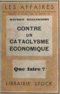 Maurice Kellersohn - Contre un cataclysme économique, que faire ?.