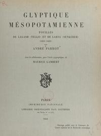 Maurice Lambert et André Parrot - Glyptique mésopotamienne : fouilles de Lagash (Tello) et de Larsa (Senkereh), 1931-1933.