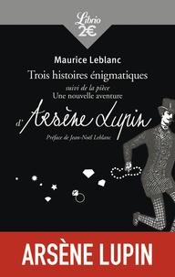 Maurice Leblanc - Arsène Lupin  : Trois histoires énigmatiques - Suivi de la pièce : Une nouvelle aventure d'Arsène Lupin.