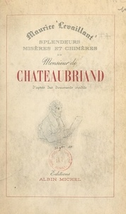Maurice Levaillant et Emile Magne - Splendeurs, misères et chimères de M. de Chateaubriand - D'après des documents inédits.