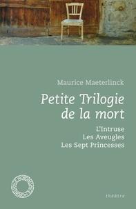 Maurice Maeterlinck - Petite Trilogie de la mort - L'Intruse ; Les Aveugles ; Les Sept Princesses.