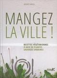 Maurice Maggi - Mangez la ville ! - Recettes végétariennes à base de plantes sauvages urbaines.