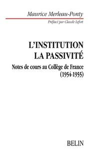 Maurice Merleau-Ponty - L'institution dans l'histoire personnelle et publique. - Le problème de la passivité, le sommeil, l'inconscient, la mémoire. Notes de cours au Collège de France (1954-1955).
