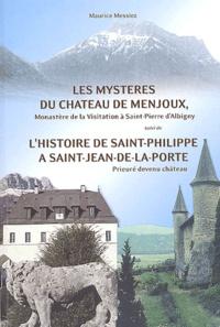 Maurice Messiez - Les mystères du château de Menjoux, monastère de la Visitation à Saint-Pierre d'Albigny suivi de L'histoire de Saint-Philippe à Saint-Jean-de-la-Porte, prieuré devenu château.