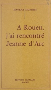 Maurice Morisset - À Rouen, j'ai rencontré Jeanne d'Arc.