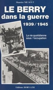 Maurice Nicault - Le Berry dans la guerre - [1939-1945].