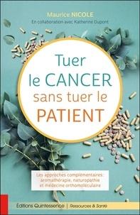 Maurice Nicole - Tuer le cancer sans tuer le patient - Les approches complémentaires : aromathérapie, naturopathie et médecine orthomoléculaire.