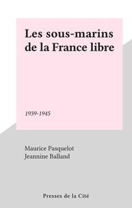 Maurice Pasquelot - Les Sous-marins de la France libre - 1939-1945.