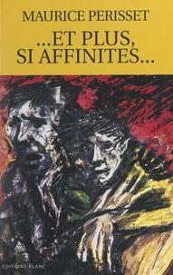 Maurice Périsset - Et plus, si affinités... - Suivi de La beauté du geste ; Un simple geste ; Le dernier geste.