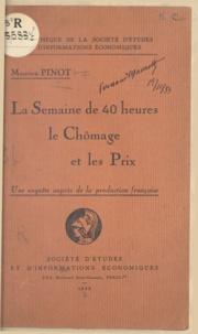 Maurice Pinot et François Herbette - La semaine de 40 heures, le chômage et les prix - Une enquête auprès de la production française.