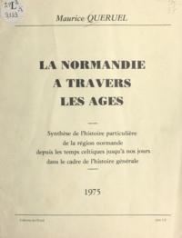Maurice Queruel - La Normandie à travers les âges - Synthèse de l'histoire particulière de la région normande depuis les temps celtiques jusqu'à nos jours dans le cadre de l'histoire générale.