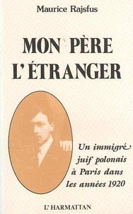 Maurice Rajsfus - Mon père l'étranger - Un immigré juif polonais à Paris dans les années 1920.