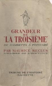 Maurice Reclus - Grandeur de la Troisième - De Gambetta à Poincaré.